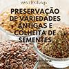"""Workshop """"Preservação de Variedades Antigas e Colheita de Sementes"""""""